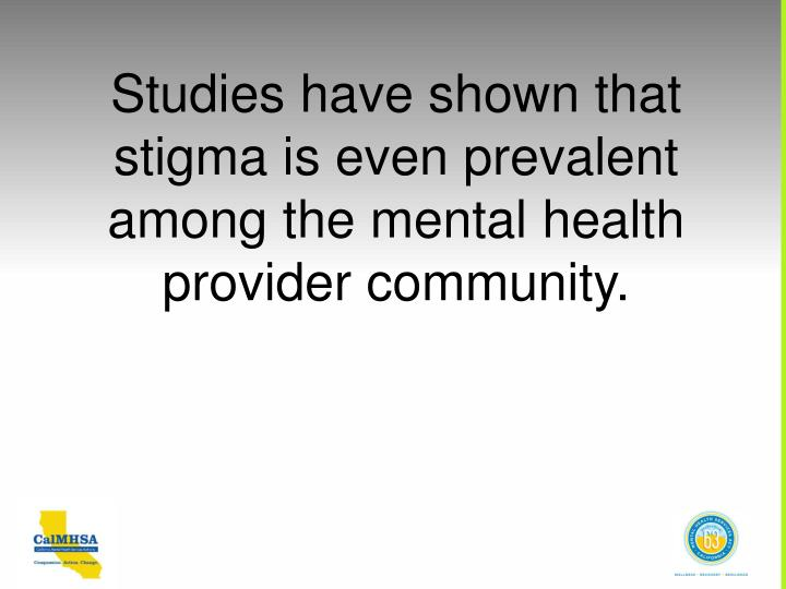 Studies have shown that stigma is even prevalent among the mental health provider community.