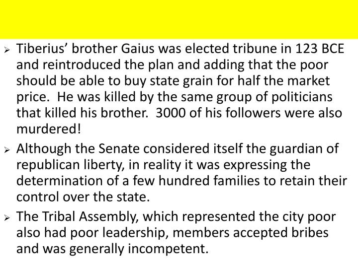 Tiberius' brother Gaius was elected tribune in 123 BCE and reintroduced the plan and adding that the poor should be able to buy state grain for half the market price.  He was killed by the same group of politicians that killed his brother.  3000 of his followers were also murdered!