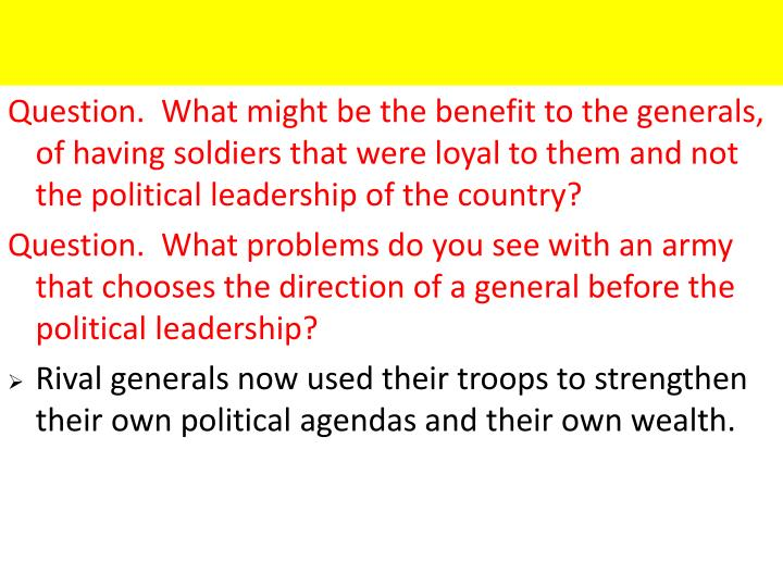 Question.  What might be the benefit to the generals, of having soldiers that were loyal to them and not the political leadership of the country?