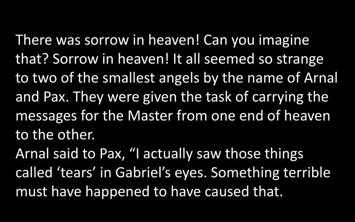 There was sorrow in heaven! Can you imagine that? Sorrow in heaven! It all seemed so strange to two of the smallest angels by the name of