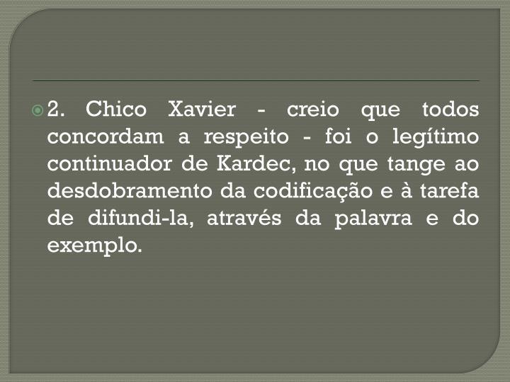 2. Chico Xavier - creio que todos concordam a respeito - foi o legítimo continuador de Kardec, no que tange ao desdobramento da codificação e à tarefa de difundi-la, através da palavra e do exemplo.