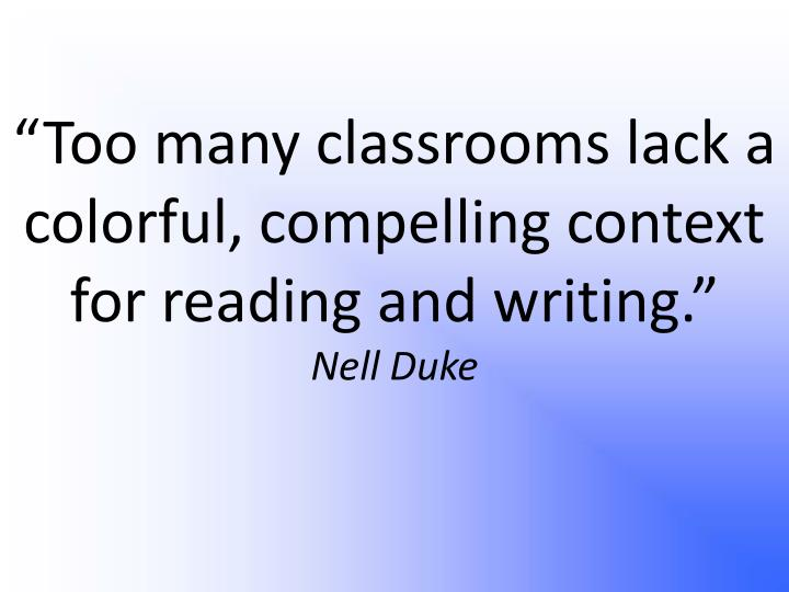 Too many classrooms lack a colorful compelling context for reading and writing nell duke