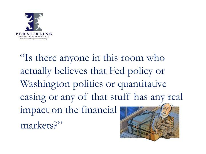 """Is there anyone in this room who actually believes that Fed policy or Washington politics or quan..."