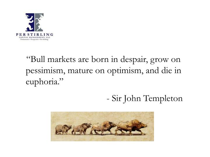 """Bull markets are born in despair, grow on pessimism, mature on optimism, and die in euphoria."""