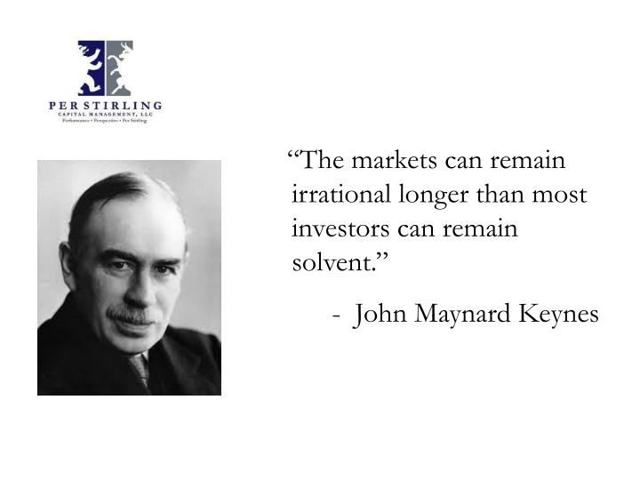 """The markets can remain irrational longer than most investors can remain solvent."""
