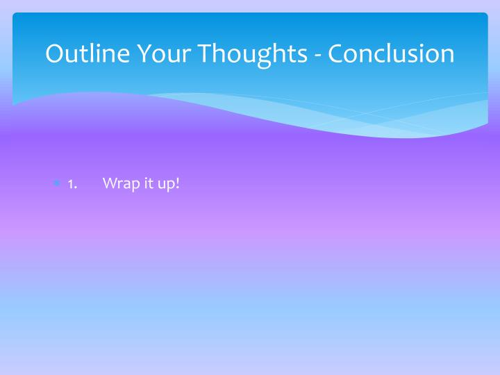Outline Your Thoughts - Conclusion