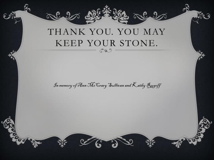 Thank you. You may keep your stone.