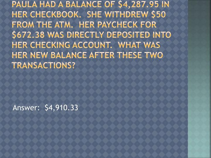 Paula had a balance of $4,287.95 in her checkbook.  She withdrew $50 from the ATM.  Her Paycheck for $672.38 was directly deposited into her checking account.  What was her new balance after these two transactions?