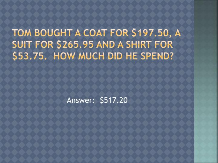 Tom bought a coat for $197.50, a suit for $265.95 and a shirt for $53.75.  How much did he spend?
