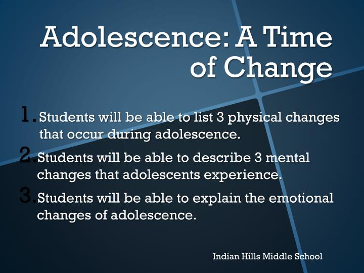 changes from adolescence If you're entering adolescence, it means you're on the road to adulthood adolescence is turbulent — the physical and mental changes can be overwhelming for you, and it isn't an easy time for your family, either understanding adolescence and knowing what happens inside your changing body.