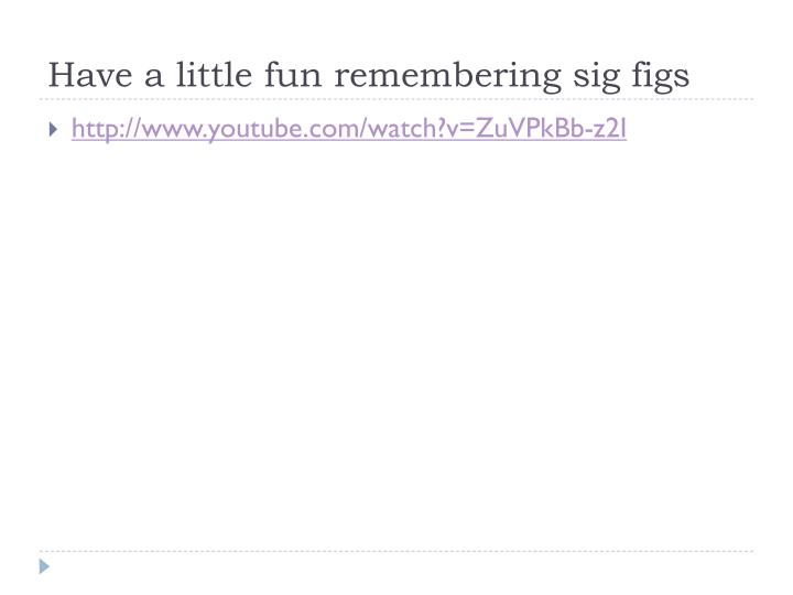 Have a little fun remembering sig figs