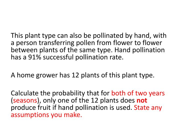 This plant type can also be pollinated by hand, with a person transferring pollen from flower to flower between plants of the same type. Hand pollination has a 91% successful pollination rate.