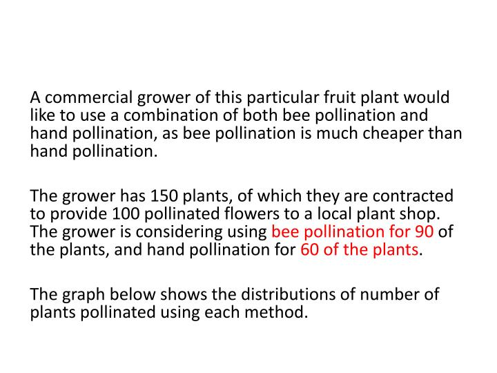 A commercial grower of this particular fruit plant would like to use a combination of both bee pollination and hand pollination, as bee pollination is much cheaper than hand pollination.