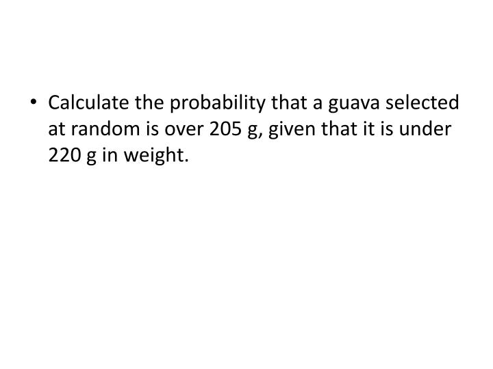 Calculate the probability that a guava selected at random is over 205 g, given that it is under 220 g in weight.