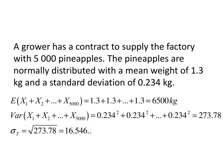 A grower has a contract to supply the factory with 5 000 pineapples. The pineapples are normally distributed with a mean weight of 1.3 kg and a standard deviation of 0.234 kg