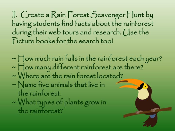 II.  Create a Rain Forest Scavenger Hunt by having students find facts about the rainforest during their web tours and research. Use the Picture books for the search too!