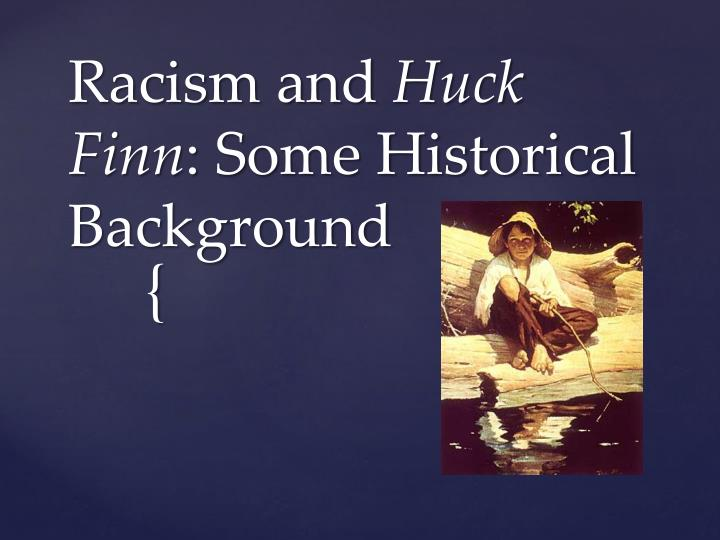 racism in huck finn Free college essay analysis on racism in huck finn in july of 1876, a man by the name of samuel clemens began writing one of the most important.