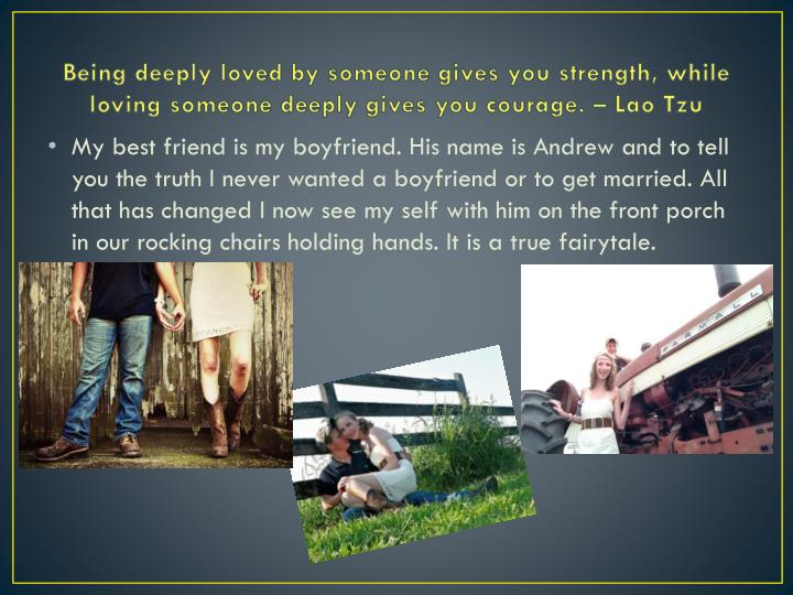 Being deeply loved by someone gives you strength, while loving someone deeply gives you courage. – Lao Tzu