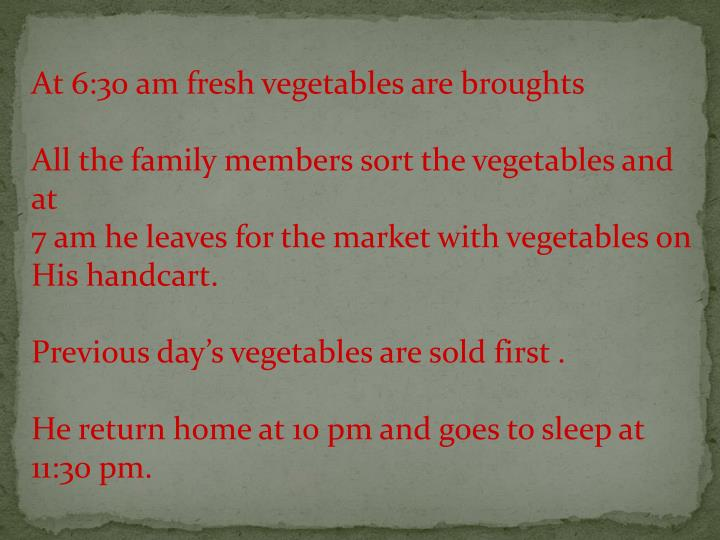 At 6:30 am fresh vegetables are broughts
