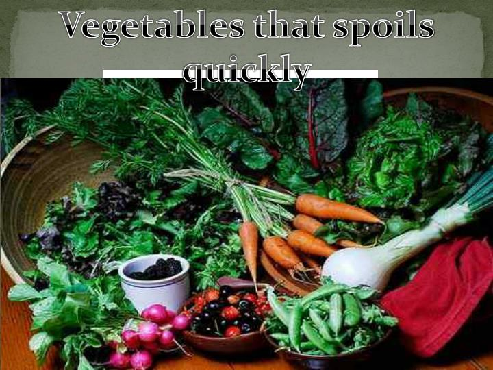 Vegetables that spoils quickly