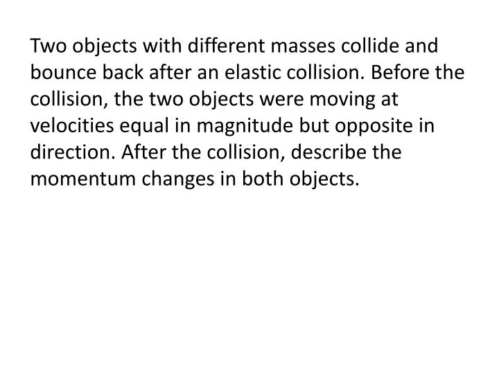Two objects with different masses collide and bounce back after an elastic collision. Before the collision, the two objects were moving at velocities equal in magnitude but opposite in direction. After the collision
