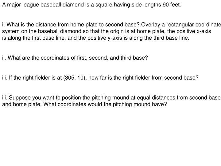 A major league baseball diamond is a square having side lengths 90 feet.