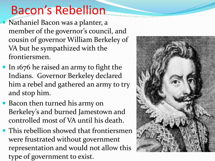 bacons rebellion Bacon's rebellion was a conflict, which occurred in jamestown, va, some people believe to be the first act of colonial defiance leading up to the american revolution in 1676, governor sir william berkeley was challenged by nathaniel bacon for political control of jamestown the conflict officially.