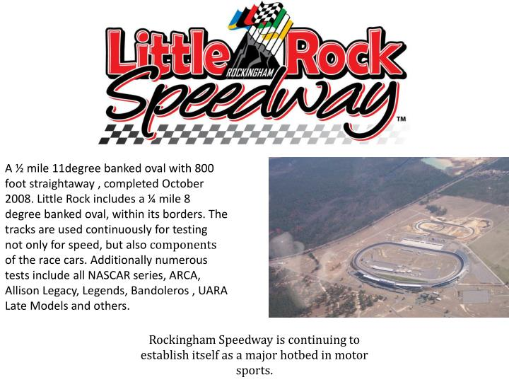 A ½ mile 11degree banked oval with 800 foot straightaway , completed October 2008. Little Rock includes a ¼ mile 8 degree banked oval, within its borders. The tracks are used continuously for testing not only for speed, but also