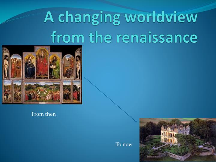 a changing worldview from the renaissance n.