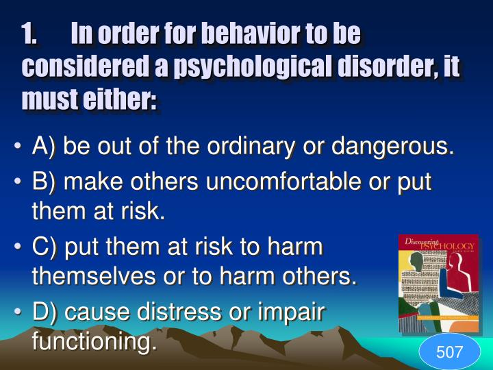 1.In order for behavior to be considered a psychological disorder, it must either: