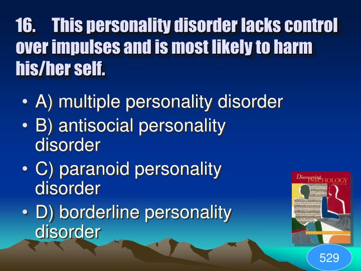 16.This personality disorder lacks control over impulses and is most likely to harm his/her self.