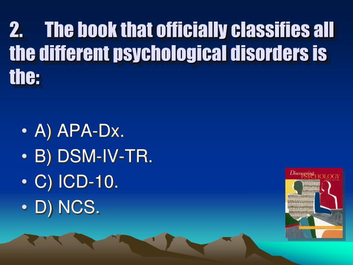 2. The book that officially classifies all the different psychological disorders is the: