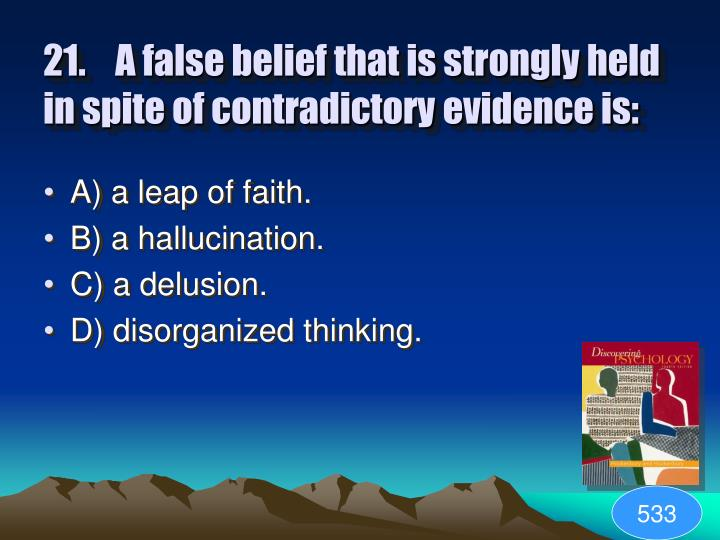21.A false belief that is strongly held in spite of contradictory evidence is: