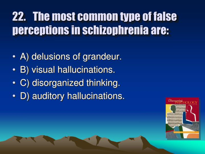 22. The most common type of false perceptions in schizophrenia are: