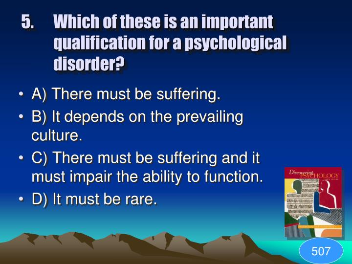5. Which of these is an important qualification for a psychological disorder?