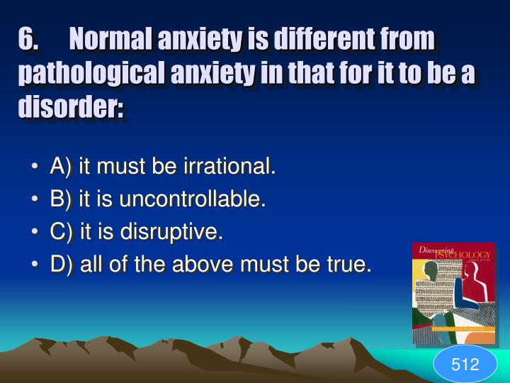 6. Normal anxiety is different from pathological anxiety in that for it to be a disorder:
