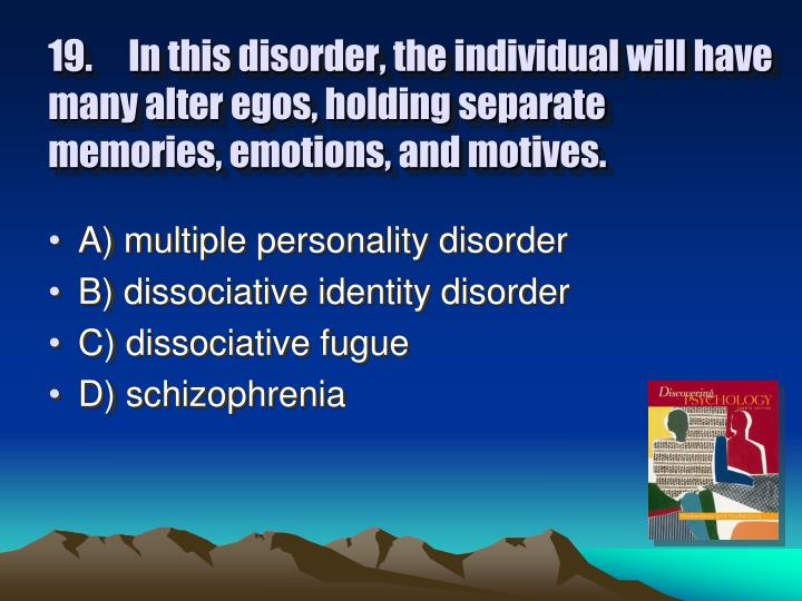 19.In this disorder, the individual will have many alter egos, holding separate memories, emotions, and motives.