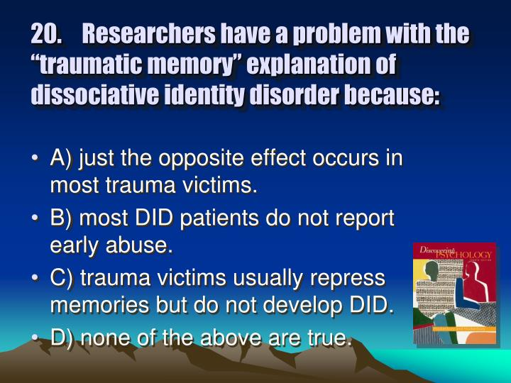 """20.Researchers have a problem with the """"traumatic memory"""" explanation of dissociative identity disorder because:"""