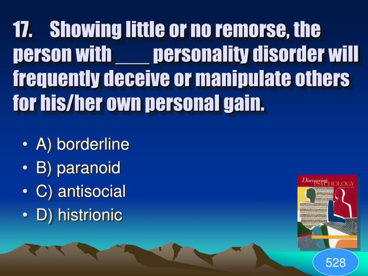 17. Showing little or no remorse, the person with ___ personality disorder will frequently deceive or manipulate others for his/her own personal gain.