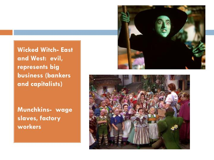 Wicked Witch- East and West:  evil, represents big business (bankers and capitalists)