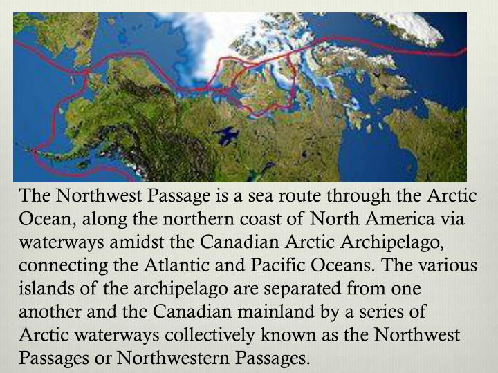 The Northwest Passage is a sea route through the Arctic Ocean, along the northern coast of North America via waterways amidst the Canadian Arctic Archipelago, connecting the Atlantic and Pacific Oceans