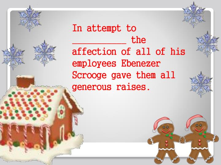 In attempt to ___________ the affection of all of his employees Ebenezer Scrooge gave them all generous raises.