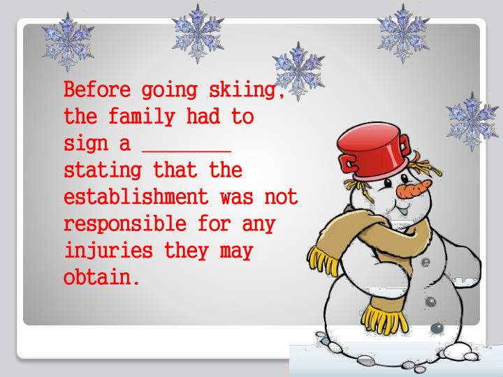 Before going skiing, the family had to sign a ________ stating that the establishment was not responsible for any injuries they may obtain.