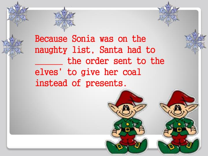 Because Sonia was on the naughty list, Santa had to ______ the order sent to the elves' to give her coal instead of presents.