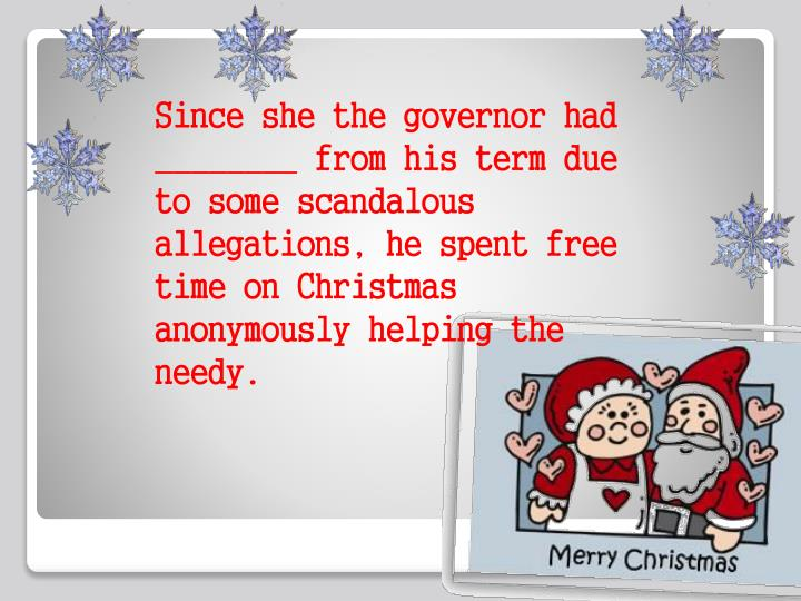 Since she the governor had ________ from his term due to some scandalous allegations, he spent free time on Christmas anonymously helping the needy.