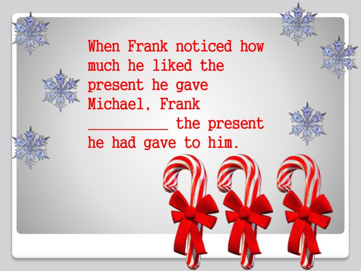 When Frank noticed how much he liked the present he gave Michael, Frank __________ the present he had gave to him.