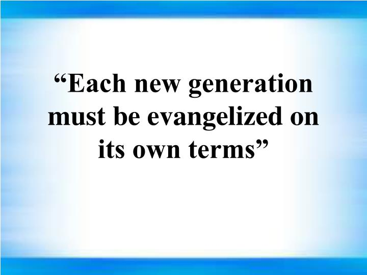 """""""Each new generation must be evangelized on its own terms"""""""