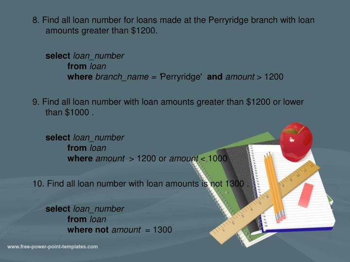 8. Find all loan number for loans made at the Perryridge branch with loan amounts greater than $1200.