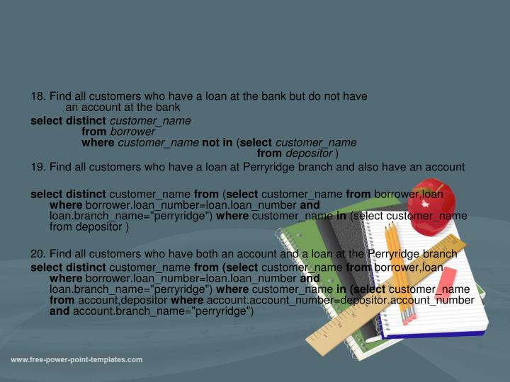 18. Find all customers who have a loan at the bank but do not have