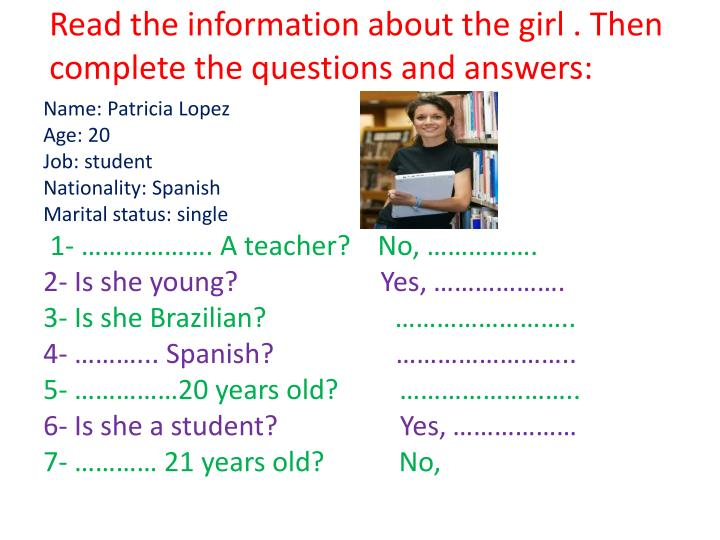Read the information about the girl . Then complete the questions and answers: